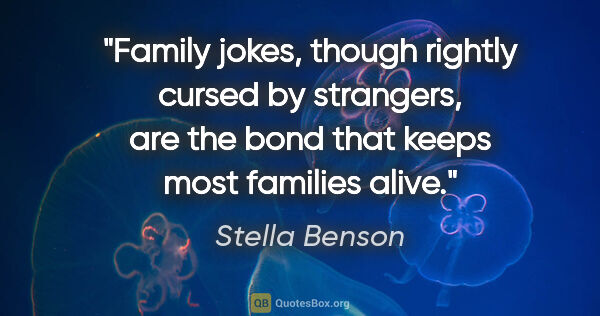"Stella Benson quote: ""Family jokes, though rightly cursed by strangers, are the bond..."""