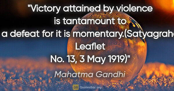 "Mahatma Gandhi quote: ""Victory attained by violence is tantamount to a defeat for it..."""