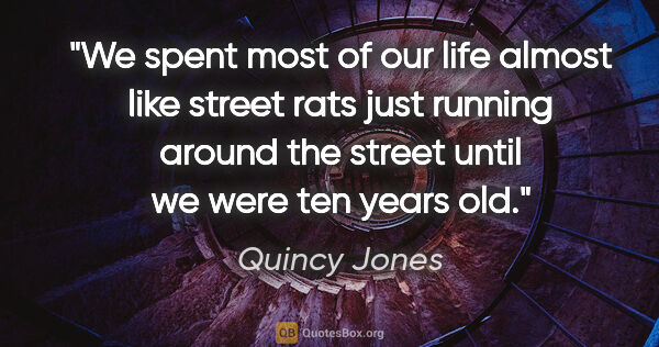 "Quincy Jones quote: ""We spent most of our life almost like street rats just running..."""