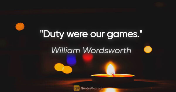 "William Wordsworth quote: ""Duty were our games."""