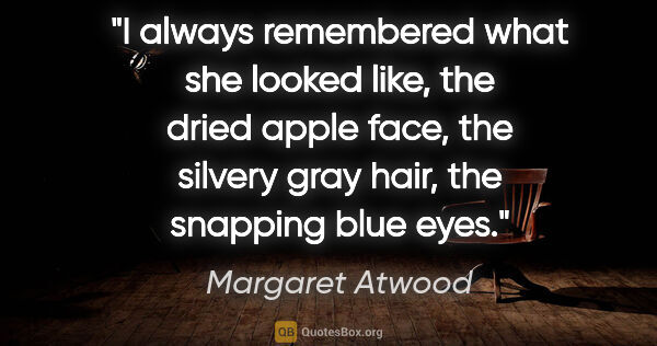 "Margaret Atwood quote: ""I always remembered what she looked like, the dried apple..."""