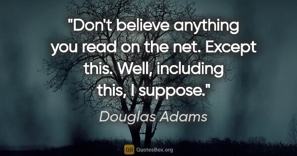 "Douglas Adams quote: ""Don't believe anything you read on the net. Except this. Well,..."""