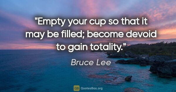 "Bruce Lee quote: ""Empty your cup so that it may be filled; become devoid to gain..."""