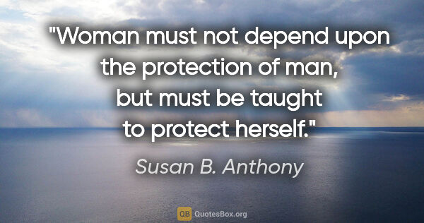 "Susan B. Anthony quote: ""Woman must not depend upon the protection of man, but must be..."""