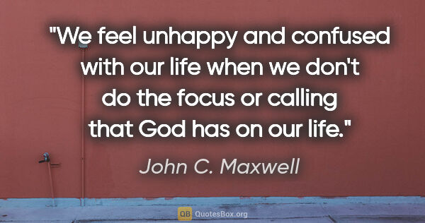 "John C. Maxwell quote: ""We feel unhappy and confused with our life when we don't do..."""
