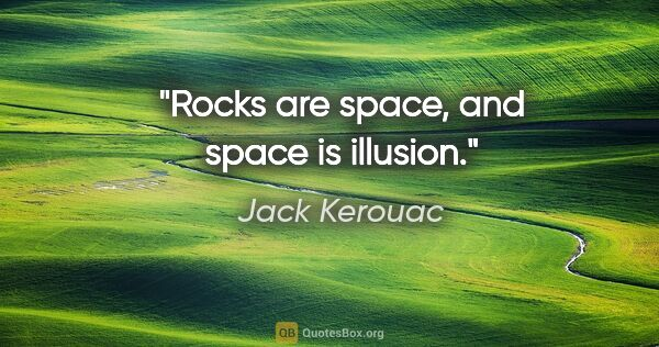 "Jack Kerouac quote: ""Rocks are space, and space is illusion."""