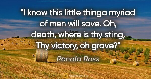"Ronald Ross quote: ""I know this little thinga myriad of men will save. Oh, death,..."""