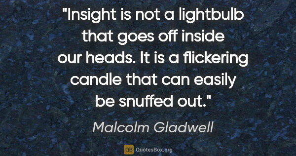 "Malcolm Gladwell quote: ""Insight is not a lightbulb that goes off inside our heads. It..."""