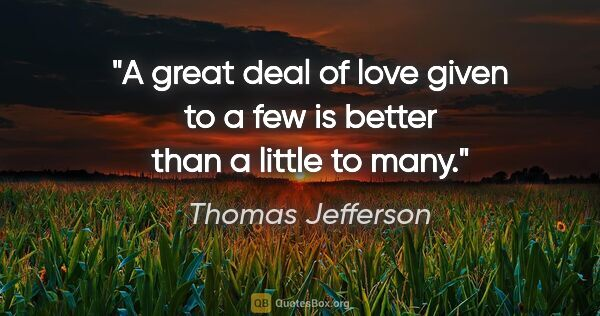 "Thomas Jefferson quote: ""A great deal of love given to a few is better than a little to..."""