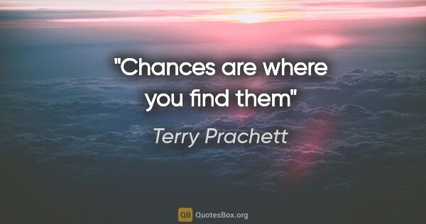 "Terry Prachett quote: ""Chances are where you find them"""