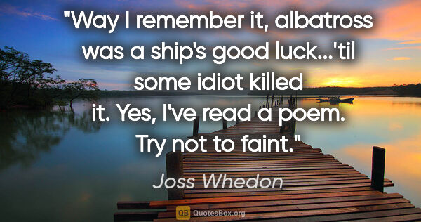 "Joss Whedon quote: ""Way I remember it, albatross was a ship's good luck...'til..."""