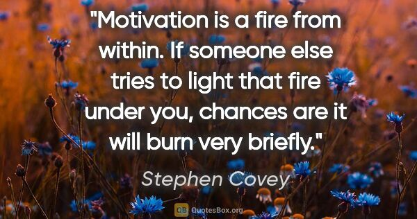 "Stephen Covey quote: ""Motivation is a fire from within. If someone else tries to..."""