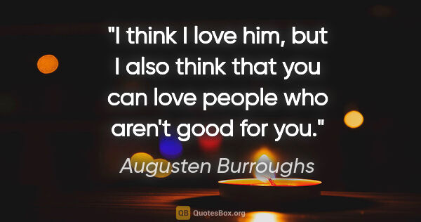 "Augusten Burroughs quote: ""I think I love him, but I also think that you can love people..."""
