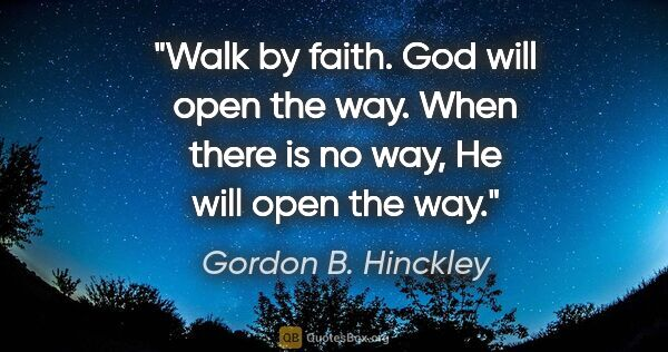 "Gordon B. Hinckley quote: ""Walk by faith. God will open the way. When there is no way, He..."""