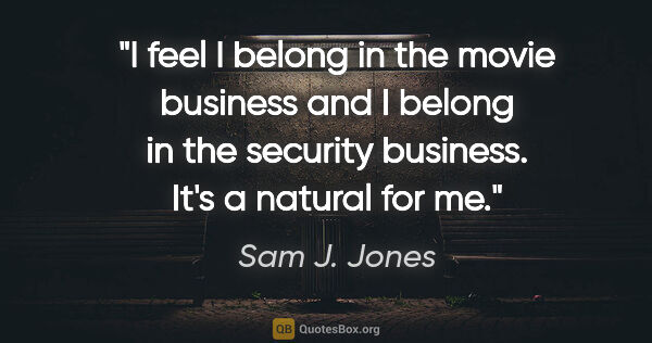"Sam J. Jones quote: ""I feel I belong in the movie business and I belong in the..."""