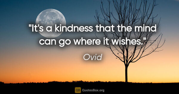 "Ovid quote: ""It's a kindness that the mind can go where it wishes."""