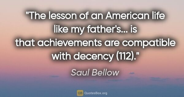 "Saul Bellow quote: ""The lesson of an American life like my father's... is that..."""
