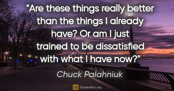 "Chuck Palahniuk quote: ""Are these things really better than the things I already have?..."""