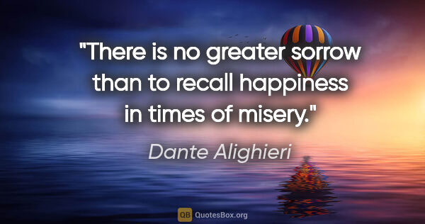 "Dante Alighieri quote: ""There is no greater sorrow than to recall happiness in times..."""