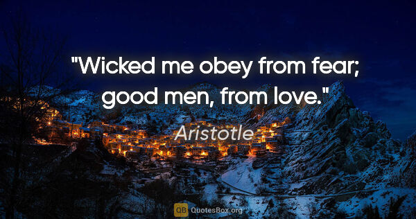 "Aristotle quote: ""Wicked me obey from fear; good men, from love."""