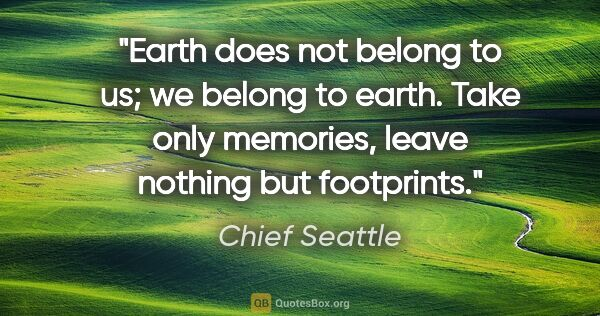 "Chief Seattle quote: ""Earth does not belong to us; we belong to earth. Take only..."""