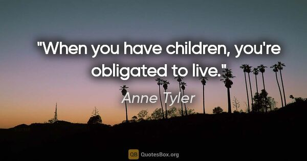 "Anne Tyler quote: ""When you have children, you're obligated to live."""