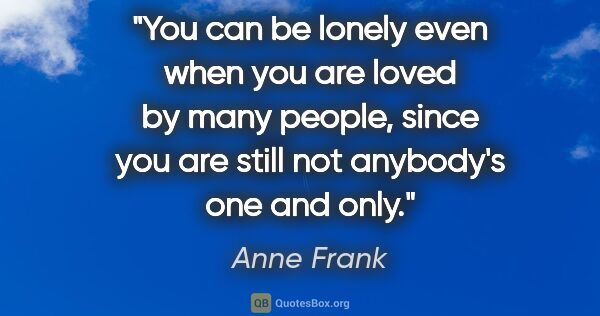 "Anne Frank quote: ""You can be lonely even when you are loved by many people,..."""