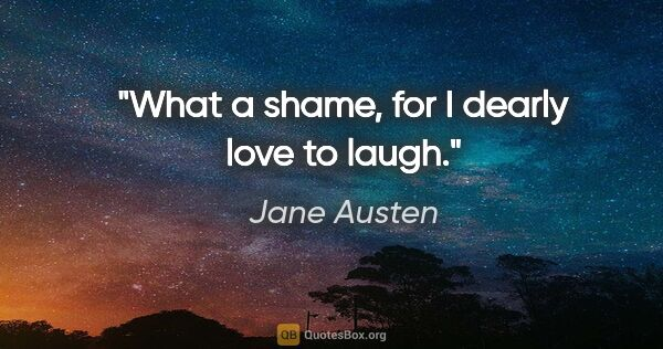 "Jane Austen quote: ""What a shame, for I dearly love to laugh."""