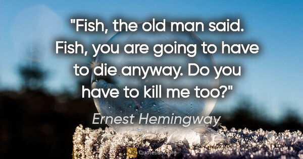 "Ernest Hemingway quote: ""Fish,"" the old man said. ""Fish, you are going to have to die..."""