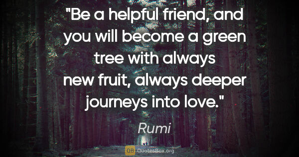 "Rumi quote: ""Be a helpful friend, and you will become a green tree with..."""