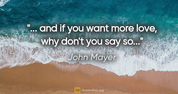 "John Mayer quote: ""... and if you want more love, why don't you say so..."""
