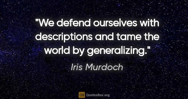 "Iris Murdoch quote: ""We defend ourselves with descriptions and tame the world by..."""