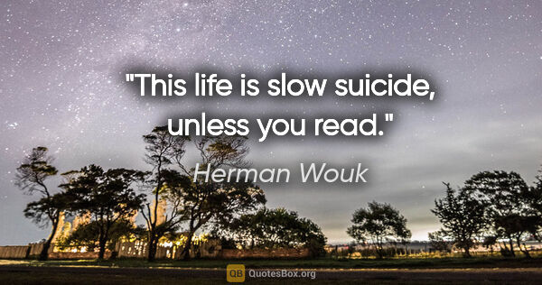 "Herman Wouk quote: ""This life is slow suicide, unless you read."""