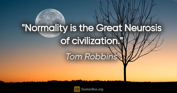 "Tom Robbins quote: ""Normality is the Great Neurosis of civilization."""