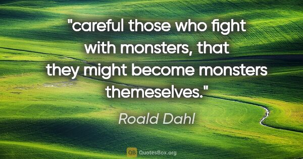 "Roald Dahl quote: ""careful those who fight with monsters, that they might become..."""