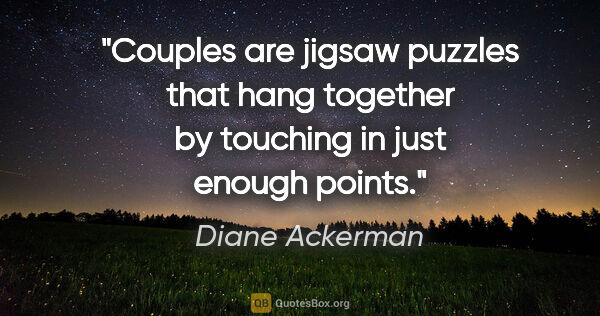 "Diane Ackerman quote: ""Couples are jigsaw puzzles that hang together by touching in..."""