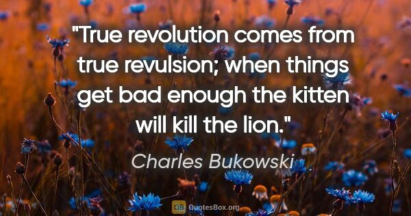 "Charles Bukowski quote: ""True revolution comes from true revulsion; when things get bad..."""