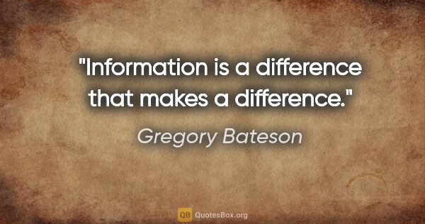 "Gregory Bateson quote: ""Information is a difference that makes a difference."""