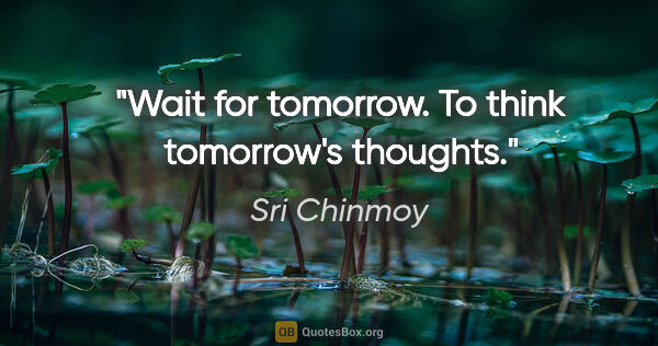 "Sri Chinmoy quote: ""Wait for tomorrow. To think tomorrow's thoughts."""