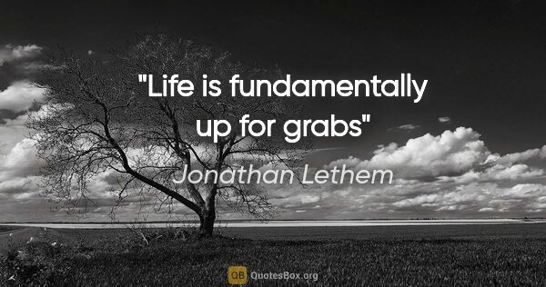 "Jonathan Lethem quote: ""Life is fundamentally up for grabs"""