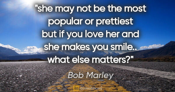 "Bob Marley quote: ""she may not be the most popular or prettiest but if you love..."""