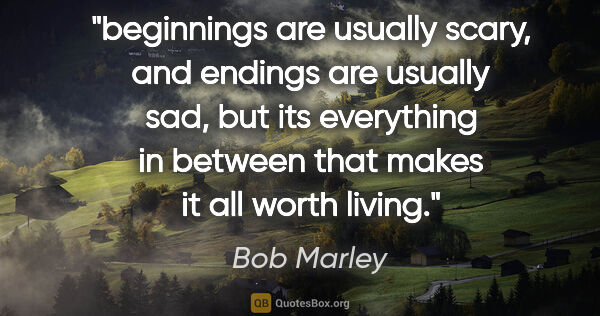 "Bob Marley quote: ""beginnings are usually scary, and endings are usually sad, but..."""