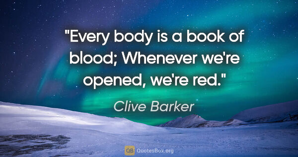 "Clive Barker quote: ""Every body is a book of blood; Whenever we're opened, we're red."""