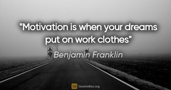 "Benjamin Franklin quote: ""Motivation is when your dreams put on work clothes"""