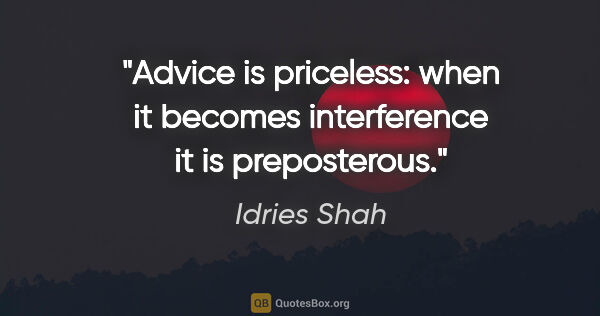 "Idries Shah quote: ""Advice is priceless: when it becomes interference it is..."""