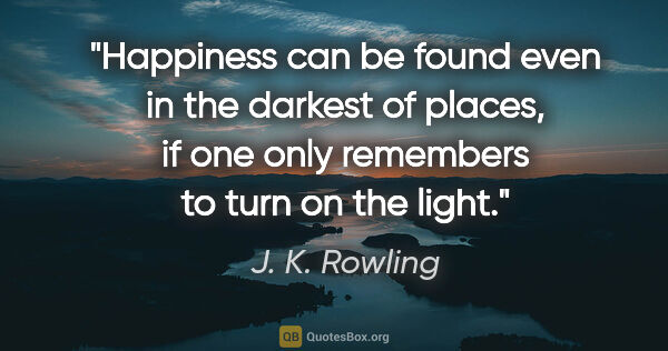 "J. K. Rowling quote: ""Happiness can be found even in the darkest of places, if one..."""