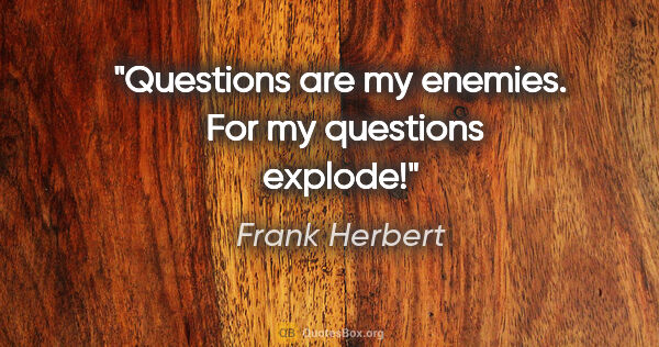 "Frank Herbert quote: ""Questions are my enemies.  For my questions explode!"""