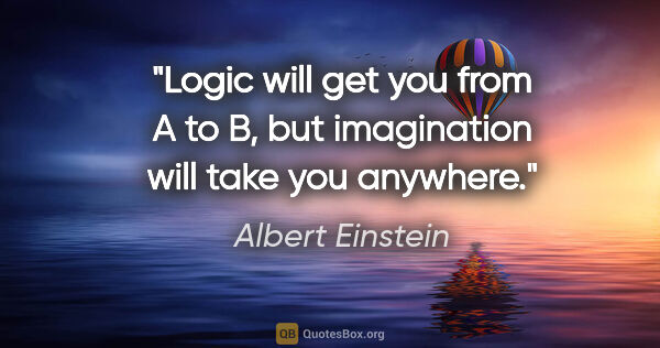 "Albert Einstein quote: ""Logic will get you from A to B, but imagination will take you..."""