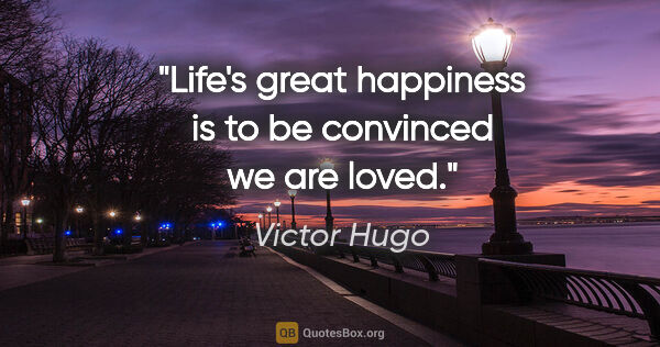 "Victor Hugo quote: ""Life's great happiness is to be convinced we are loved."""