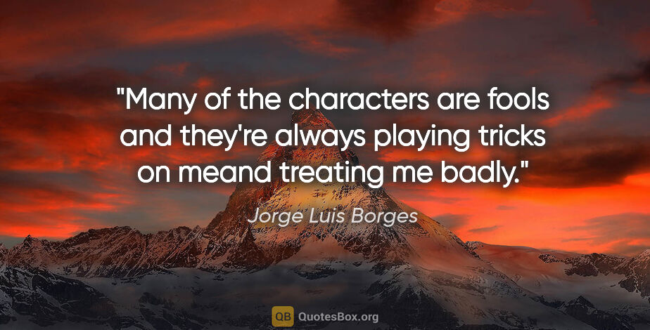 """Jorge Luis Borges quote: """"Many of the characters are fools and they're always playing..."""""""